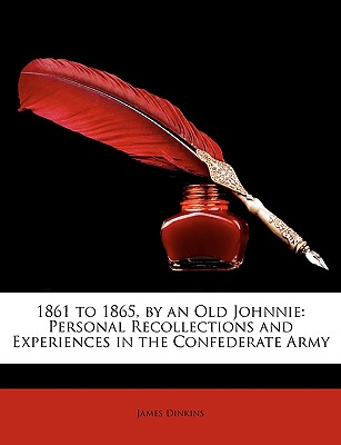 1861 to 1865, by an Old Johnnie: Personal Recollections and Experiences in the Confederate Army by Dinkins, James [Paperback]